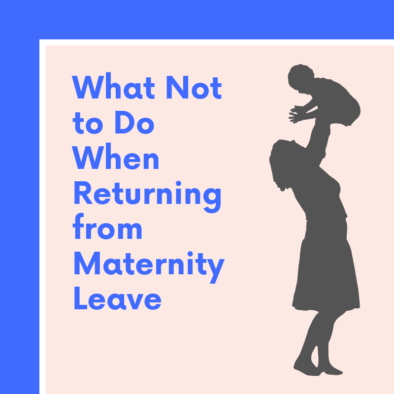What Not to Do When Returning from Maternity Leave
